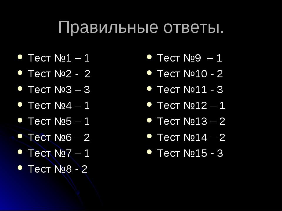 Правильные ответы. Тест №1 – 1 Тест №2 - 2 Тест №3 – 3 Тест №4 – 1 Тест №5 –...