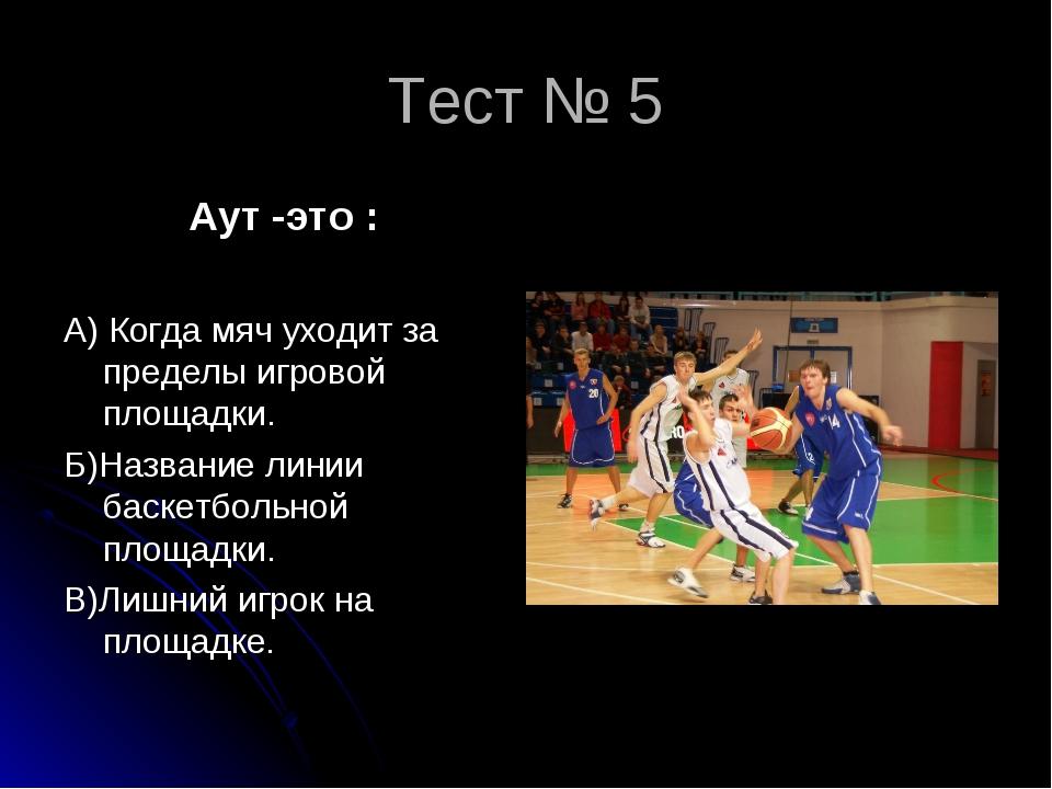 Тест № 5 Аут -это : А) Когда мяч уходит за пределы игровой площадки. Б)Назван...