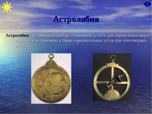 Астролябия Астролябия - угломерный прибор, служивший до 18 в. для определения