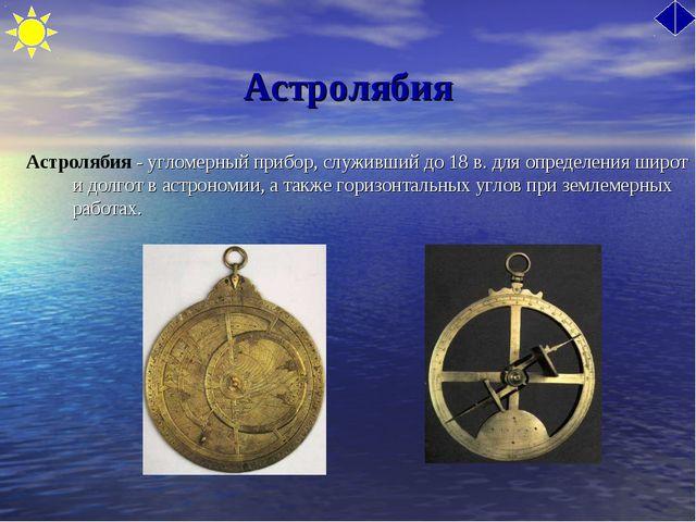 Астролябия Астролябия - угломерный прибор, служивший до 18 в. для определения...