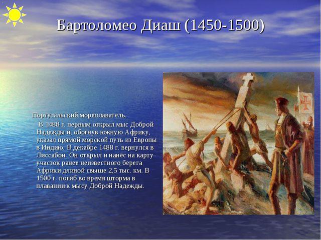 Бартоломео Диаш (1450-1500) Португальский мореплаватель. В 1488 г. первым отк...