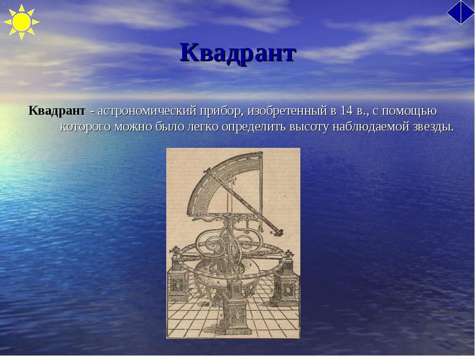 Квадрант Квадрант - астрономический прибор, изобретенный в 14 в., с помощью к...