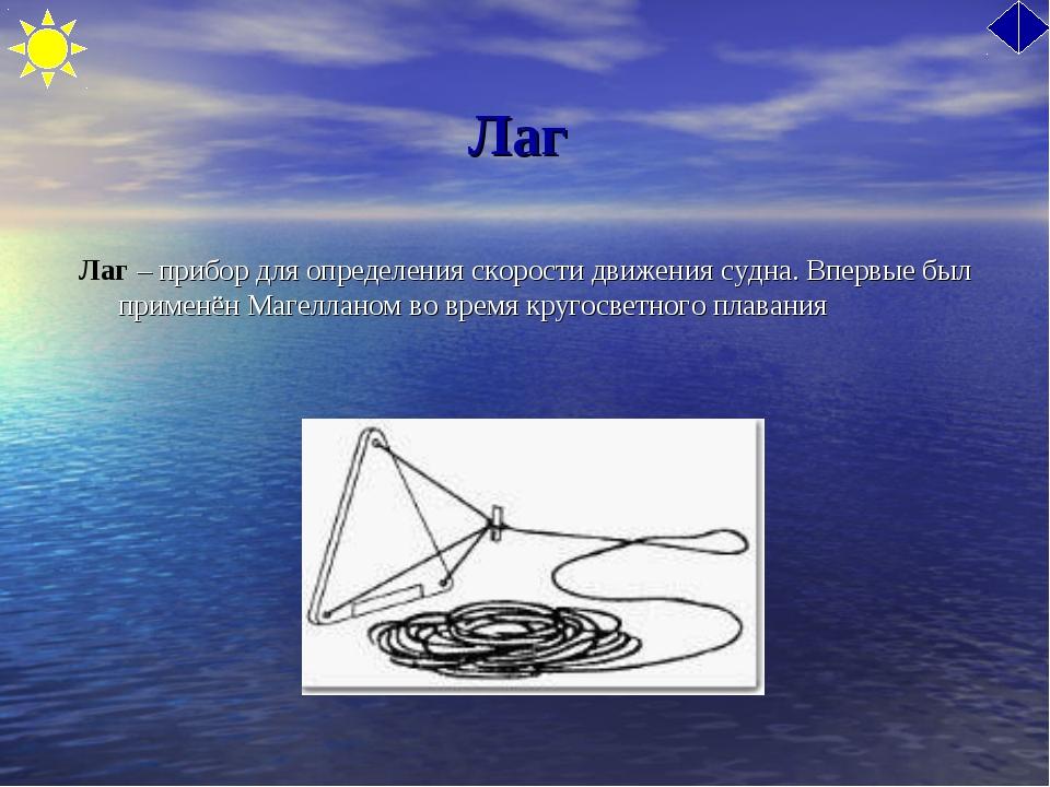 Лаг Лаг – прибор для определения скорости движения судна. Впервые был применё...