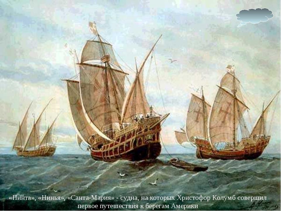 «Пинта», «Нинья», «Санта-Мария» - судна, на которых Христофор Колумб совершил...