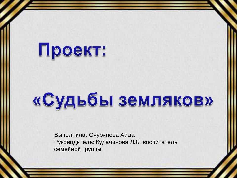 Выполнила: Очуряпова Аида Руководитель: Кудачинова Л.Б. воспитатель семейной...