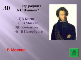 30 Где родился А.С.Пушкин? В Киеве 2) В Москве 3)В Козельске 4) В Петербурге