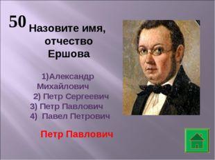 50 Назовите имя, отчество Ершова Александр Михайлович 2) Петр Сергеевич 3) Пе