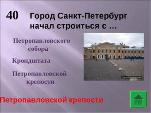 40 Город Санкт-Петербург начал строиться с … Петропавловского собора Крондшта