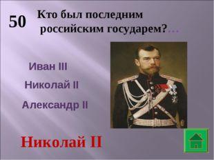 50 Кто был последним российским государем?… Иван III Николай II Александр II