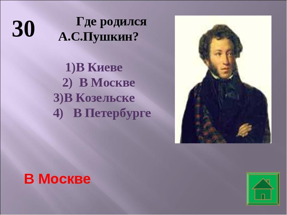 30 Где родился А.С.Пушкин? В Киеве 2) В Москве 3)В Козельске 4) В Петербурге...