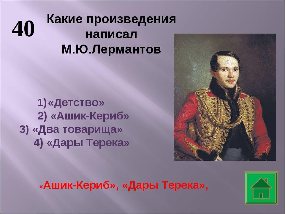40 «Детство» 2) «Ашик-Кериб» 3) «Два товарища» 4) «Дары Терека» Какие произве...