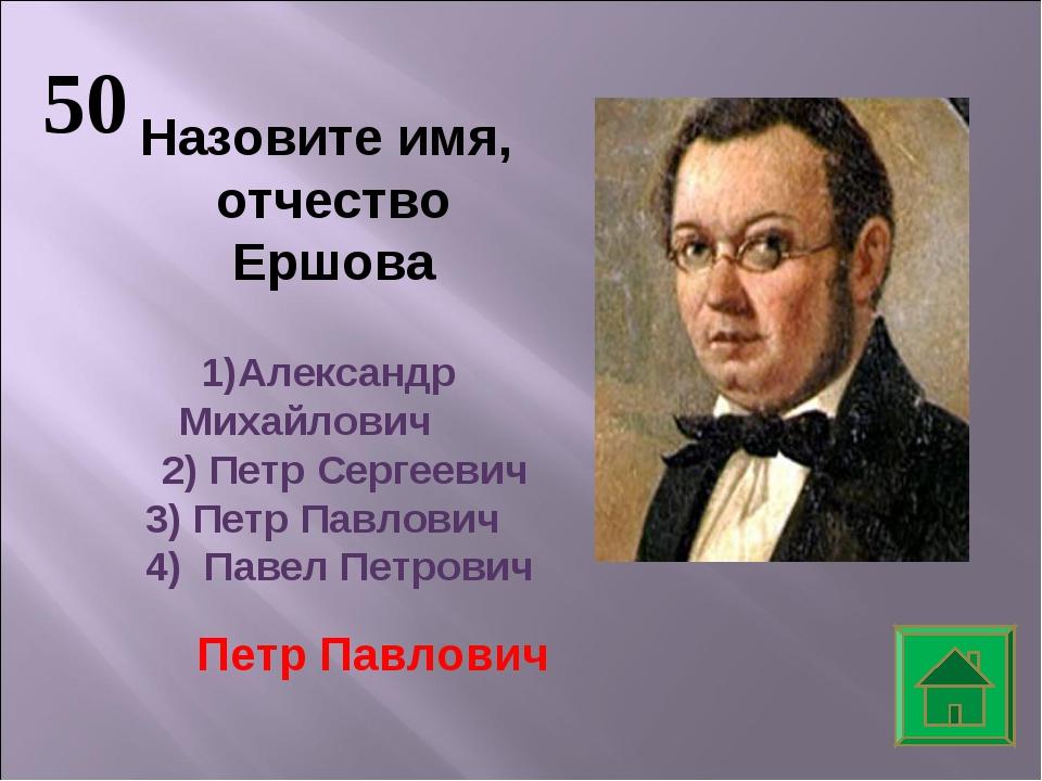 50 Назовите имя, отчество Ершова Александр Михайлович 2) Петр Сергеевич 3) Пе...