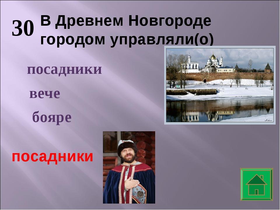 30 В Древнем Новгороде городом управляли(о) вече посадники бояре посадники