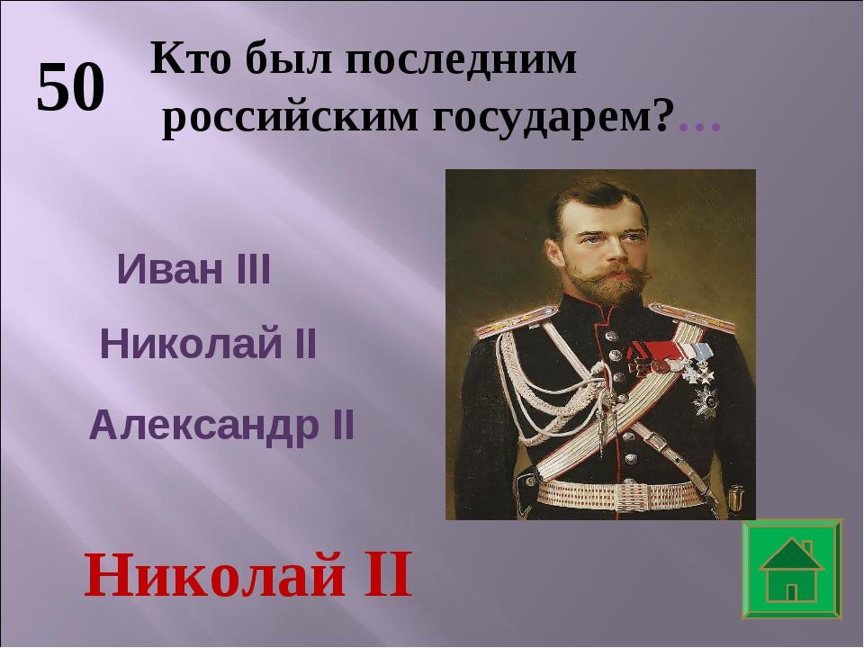 50 Кто был последним российским государем?… Иван III Николай II Александр II...