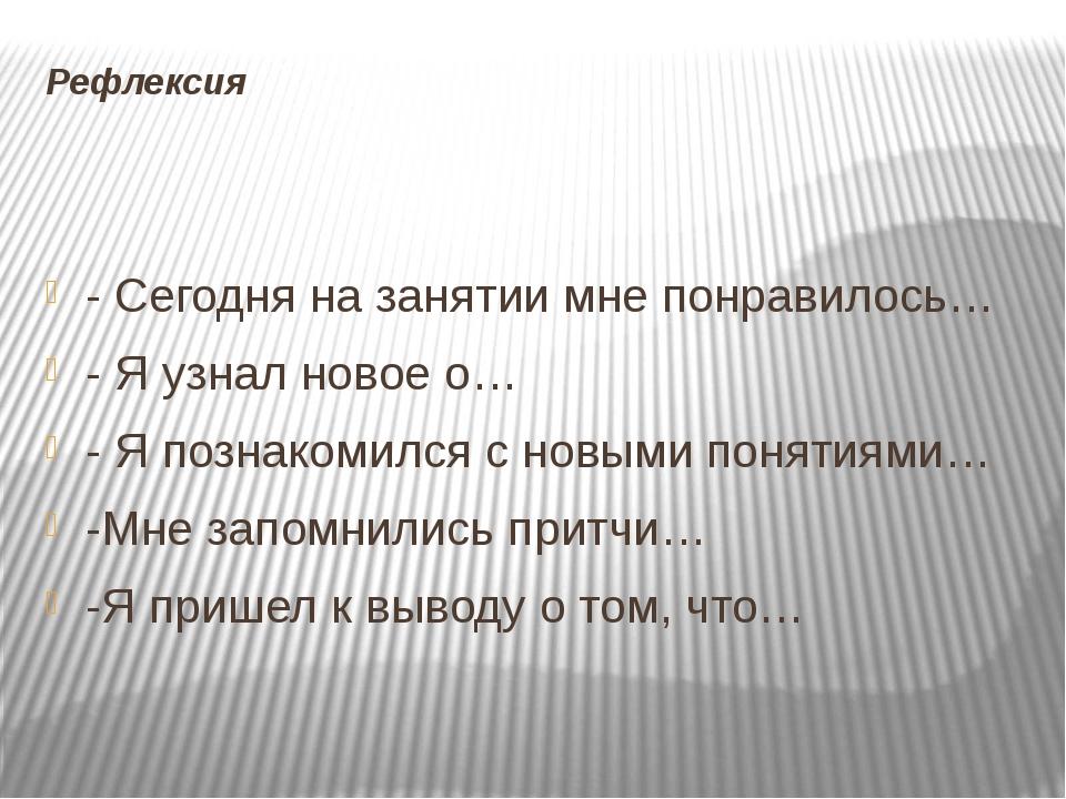 Рефлексия - Сегодня на занятии мне понравилось… - Я узнал новое о… - Я познак...