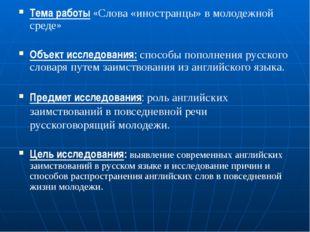 Тема работы «Слова «иностранцы» в молодежной среде» Объект исследования: спос