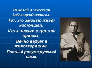 Николай Алексеевич Заболоцкий написал: Тот, кто жизнью живёт настоящей, Кто