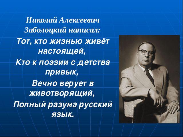 Николай Алексеевич Заболоцкий написал: Тот, кто жизнью живёт настоящей, Кто...