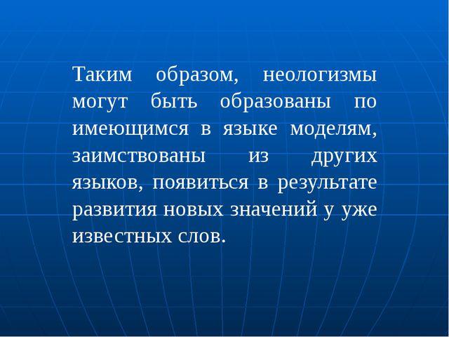 Таким образом, неологизмы могут быть образованы по имеющимся в языке моделям,...