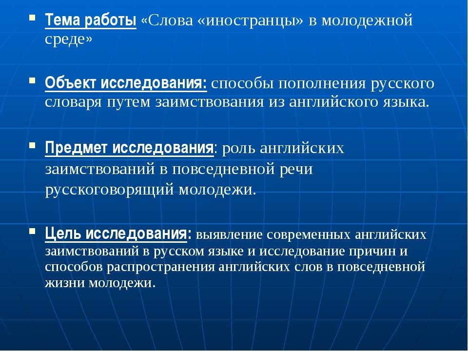 Тема работы «Слова «иностранцы» в молодежной среде» Объект исследования: спос...