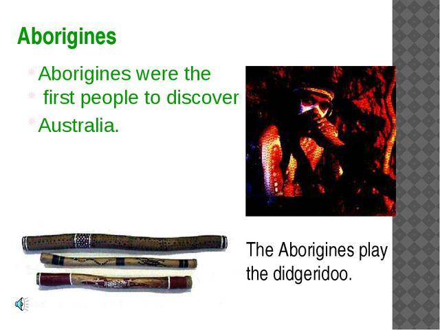 Aborigines The Aborigines play the didgeridoo. Aborigines were the first peop...