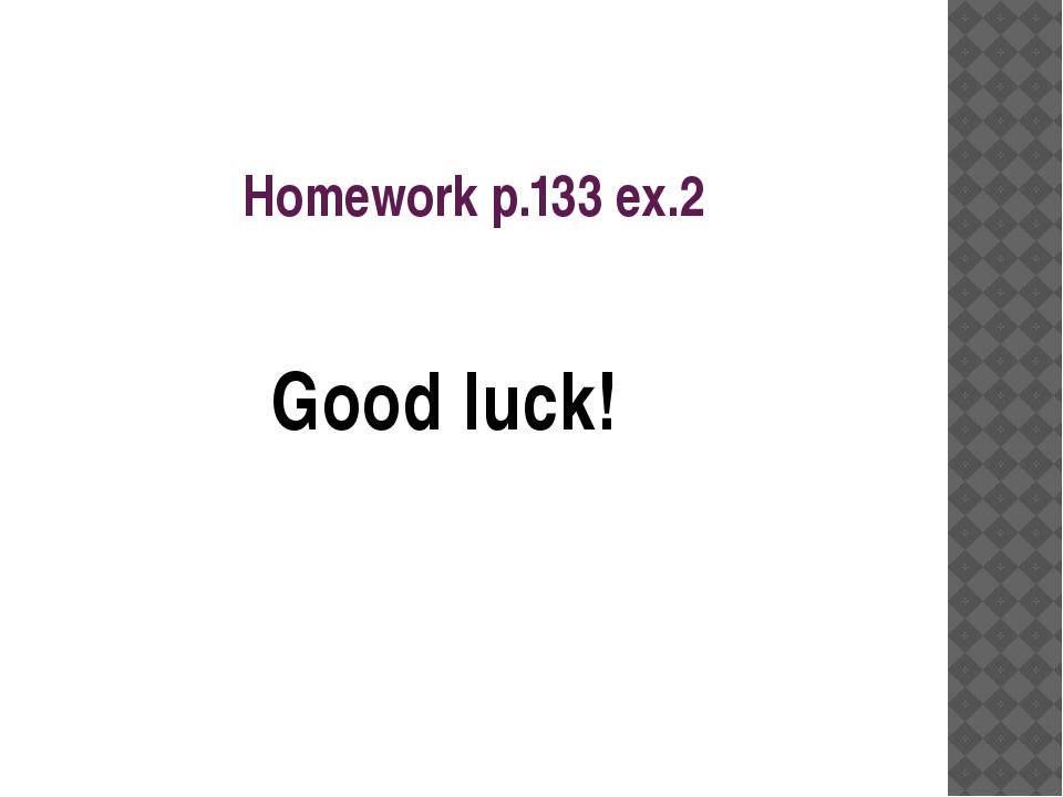 Homework p.133 ex.2 Good luck!