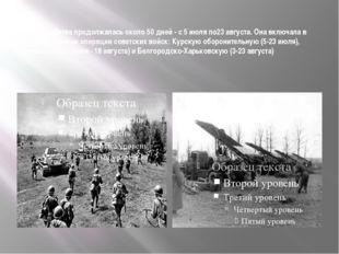 Сама битва продолжалась около 50 дней - с 5 июля по23 августа. Она включала