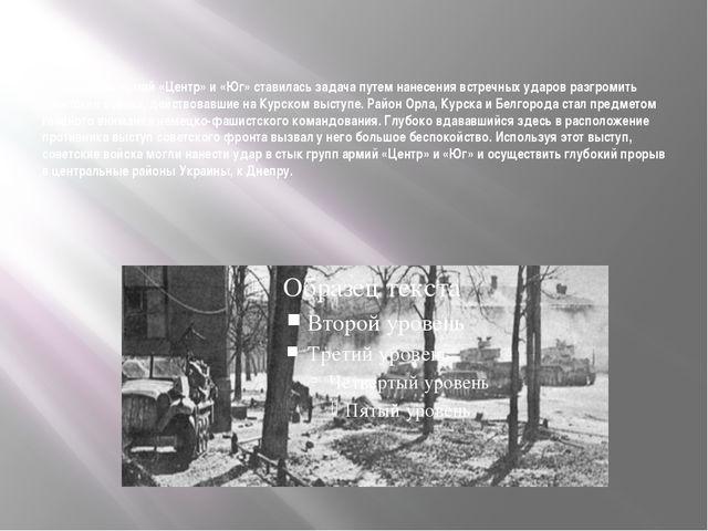 Группам армий «Центр» и «Юг» ставилась задача путем нанесения встречных...