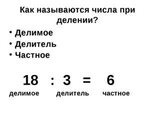 Как называются числа при делении? Делимое Делитель Частное 18 : 3 = 6 делимое