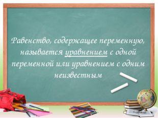 Равенство, содержащее переменную, называется уравнением с одной переменной ил