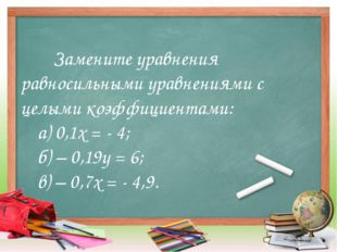 Замените уравнения равносильными уравнениями с  целыми коэффициентами: а
