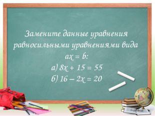 Замените данные уравнения равносильными уравнениями вида aх = b: а) 8х + 15 =