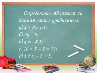 Определите, является ли данная запись уравнением: а) х + 8= 1,4; б) 3