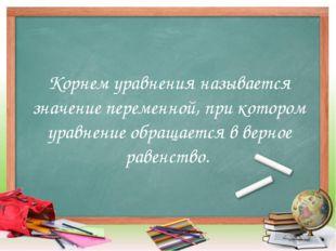 Корнем уравнения называется значение переменной, при котором уравнение обраща