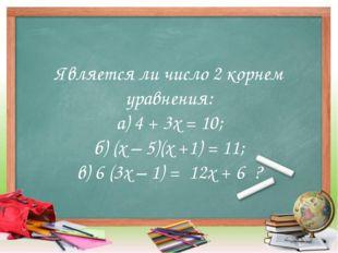 Является ли число 2 корнем уравнения: а) 4 + 3х = 10; б) (х – 5)(х +1) = 11;
