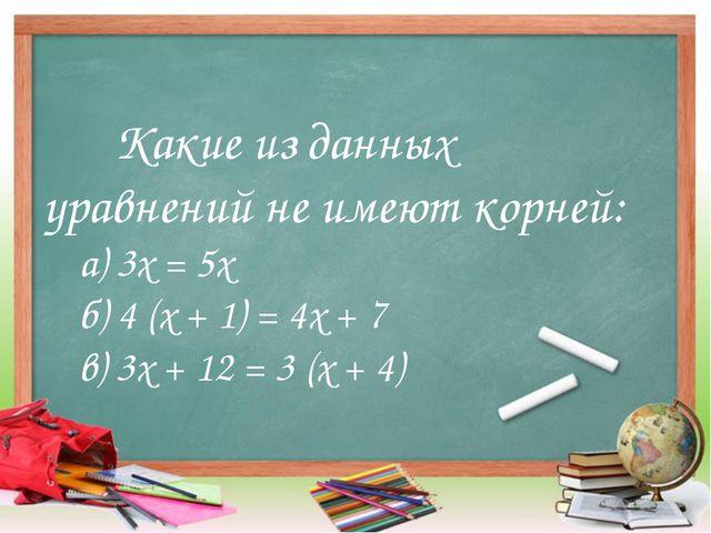 Какие из данных уравнений не имеют корней: а) 3х = 5х б) 4 (х + 1) = 4х +...
