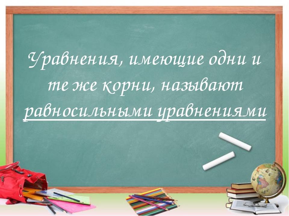 Уравнения, имеющие одни и те же корни, называют равносильными уравнениями