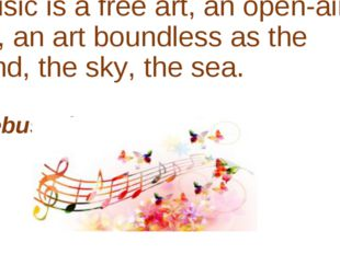 Music is a free art, an open-air art, an art boundless as the wind, the sky,