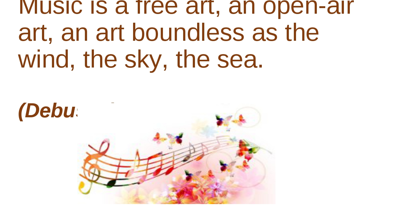 Music is a free art, an open-air art, an art boundless as the wind, the sky,...