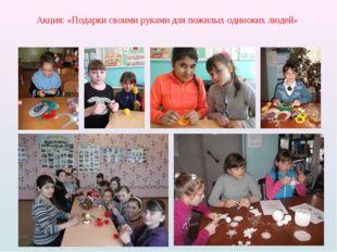 Акция: «Подарки своими руками для пожилых одиноких людей»
