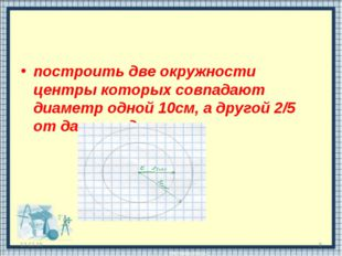 построить две окружности центры которых совпадают диаметр одной 10см, а друго