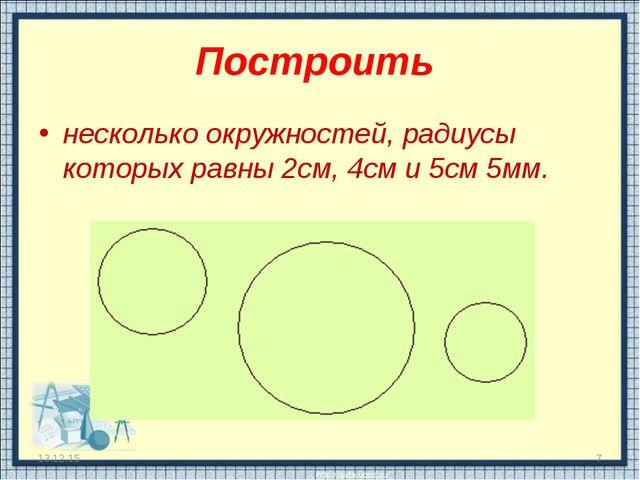 Построить несколько окружностей, радиусы которых равны 2см, 4см и 5см 5мм. * *