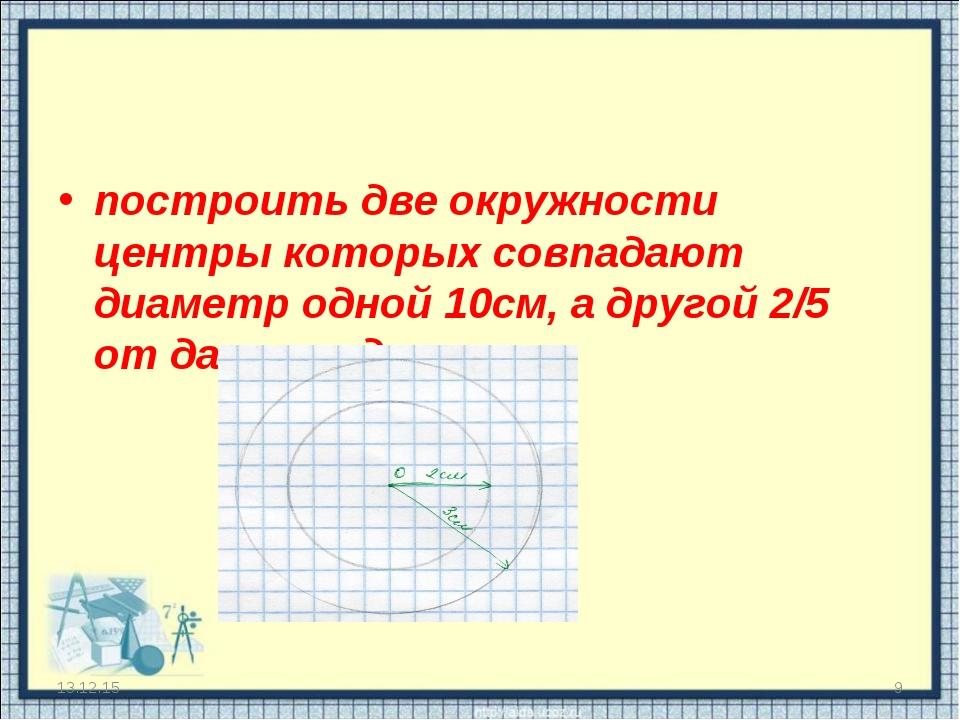 построить две окружности центры которых совпадают диаметр одной 10см, а друго...