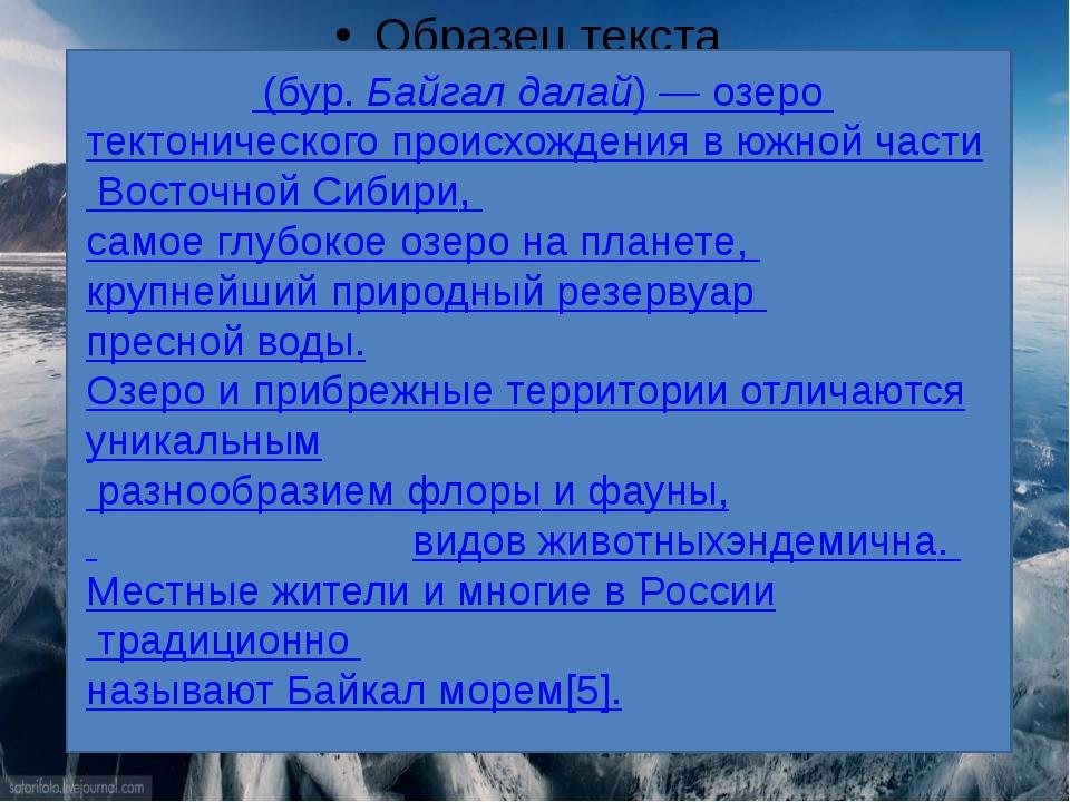 Байка́л(бур.Байгал далай)—озеро тектонического происхождения в южной ча...