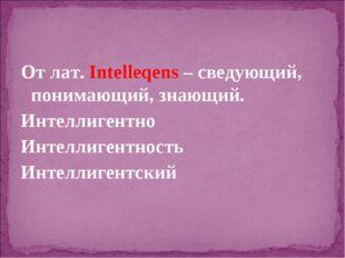 От лат. Intelleqens – сведующий, понимающий, знающий. Интеллигентно Интеллиге
