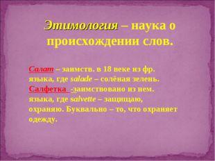 Этимология – наука о происхождении слов. Салат – заимств. в 18 веке из фр. яз
