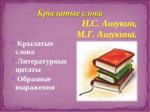 Крылатые слова Литературные цитаты Образные выражения Н.С. Ашукин, М.Г. Ашуки