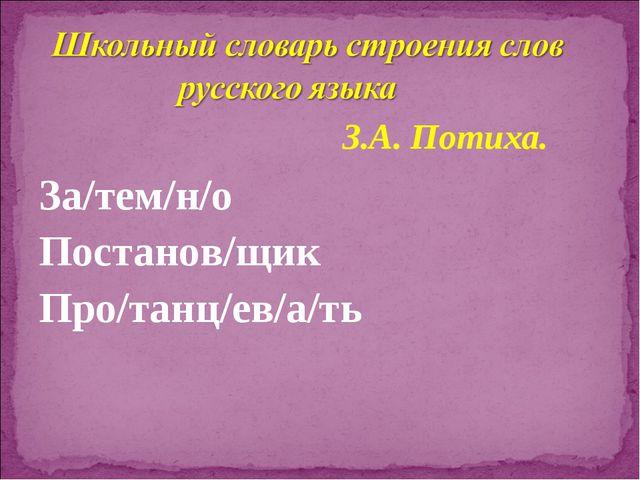 За/тем/н/о Постанов/щик Про/танц/ев/а/ть З.А. Потиха.