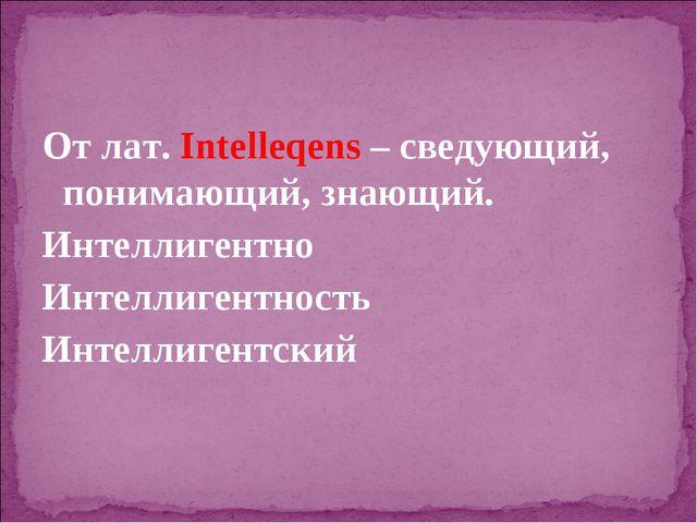 От лат. Intelleqens – сведующий, понимающий, знающий. Интеллигентно Интеллиге...