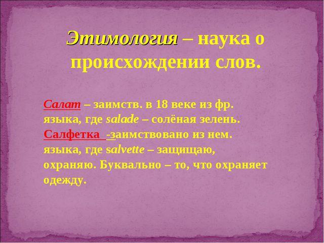 Этимология – наука о происхождении слов. Салат – заимств. в 18 веке из фр. яз...